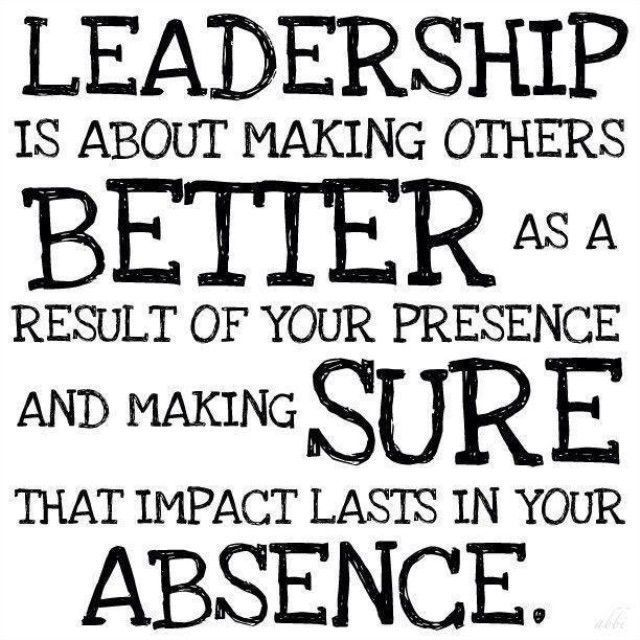 Leadership is about making others better as a result of you presence and making sure that impact lasts in your absence