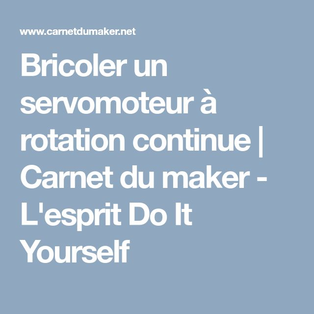 Bricoler un servomoteur à rotation continue | Carnet du maker - L'esprit Do It Yourself