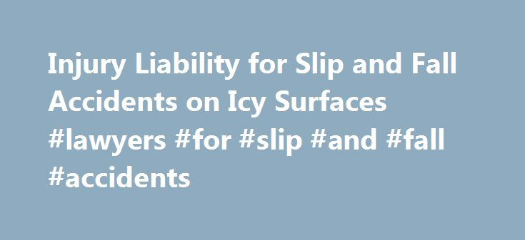 Injury Liability for Slip and Fall Accidents on Icy Surfaces #lawyers #for #slip #and #fall #accidents http://puerto-rico.nef2.com/injury-liability-for-slip-and-fall-accidents-on-icy-surfaces-lawyers-for-slip-and-fall-accidents/  # Injury Liability for Slip and Fall Accidents on Icy Surfaces With the winter months come snow and ice in many parts of the country. And, of course, with snow and ice comes an increased risk of falling due to the wintry conditions. What are your rights if you slip…