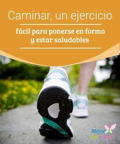 Caminar, un ejercicio fácil para ponerse en forma y estar saludables  Al caminar ponemos en marcha todo nuestro organismo, lo cual repercute en nuestra salud física pero también a nivel psicológico, ya que generamos endorfinas que nos ayudan a sentirnos mejor