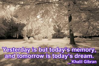 Yesterday is but today's memory, and tomorrow is today's dream. _ Khalil Gibran