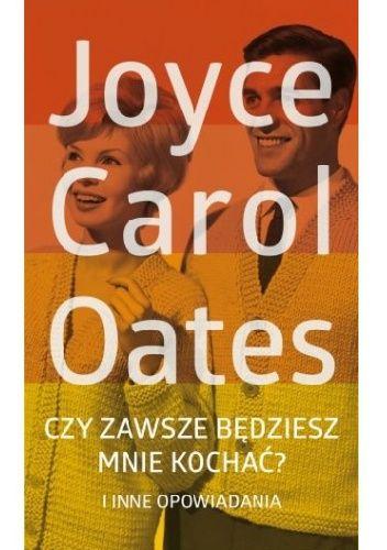 YOYCE OATES: Czy zawsze będziesz mnie kochać? i inne opowiadania