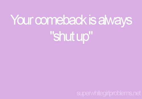 """Super White Girl Problems: Your comeback is always """"shut up"""""""