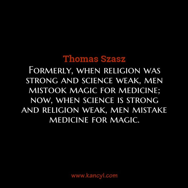 """""""Formerly, when religion was strong and science weak, men mistook magic for medicine; now, when science is strong and religion weak, men mistake medicine for magic."""", Thomas Szasz"""