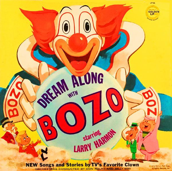 "DREAM ALONG WITH BOZO  Starring Larry Harmon  NEW Songs and Stories by TVs Favorite Clown  Golden Records LP-96 (12 33 1/3 RPM / Stereo / 1976)  Executive Producer: Arthur Shimkin. Writer: Leonard Adelson. Conductors: Don Ralke, Billy May. Running Time: 35 minutes.    Performers: Larry Harmon (Bozo, Butch, Wacko Wolf, Circus Boss, Kooky Coyote, Big Shorty, Short Biggie, Professor Tweety Foofer).  Bozo the Clown Goes on the ""Record"" about America 