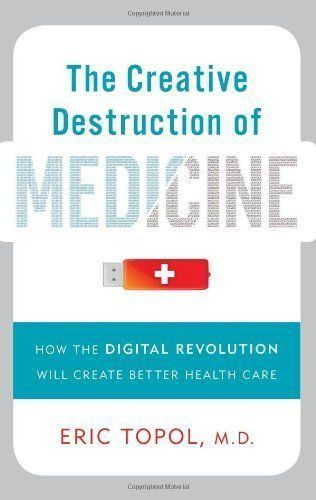 The Creative Destruction of Medicine: How the Digital Revolution Will Create Better Health Care by Eric Topol