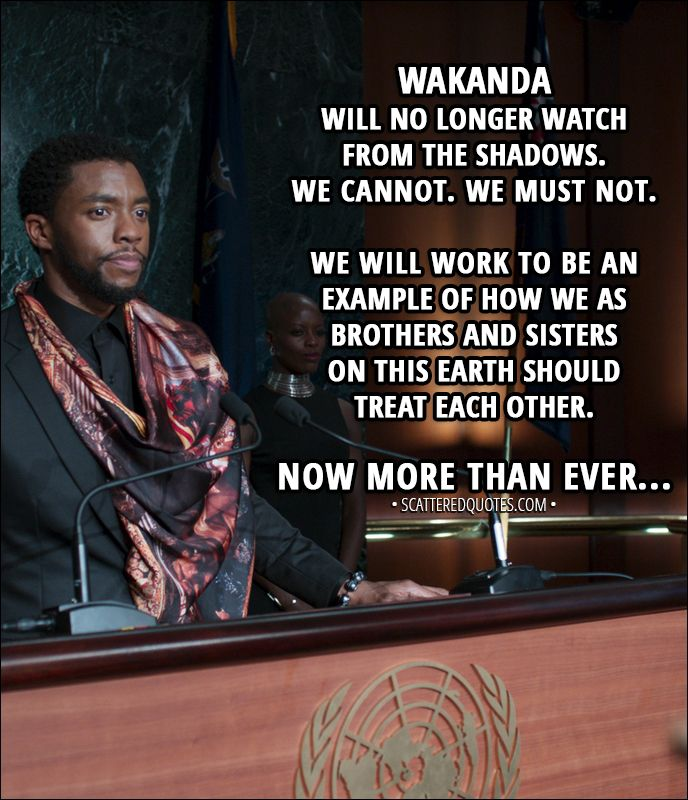 Quote from Black Panther (2018) │  T'Challa: My name is King T'Challa. Son of King T'Chaka. I am the sovereign ruler of the Nation of Wakanda. And for the first time in our history, we will be sharing our knowledge and resources with the outside world. Wakanda will no longer watch from the shadows. We cannot. We must not. We will work to be an example of how we as brothers and sisters on this Earth should treat each other. Now more than ever... │ #BlackPanther #Marvel #Quotes