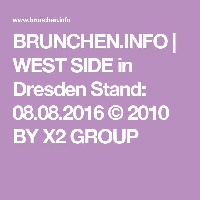 BRUNCHEN.INFO | WEST SIDE in Dresden Stand: 08.08.2016 © 2010 BY X2 GROUP