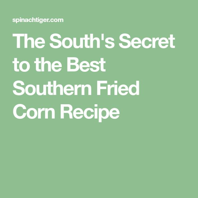 The South's Secret to the Best Southern Fried Corn Recipe