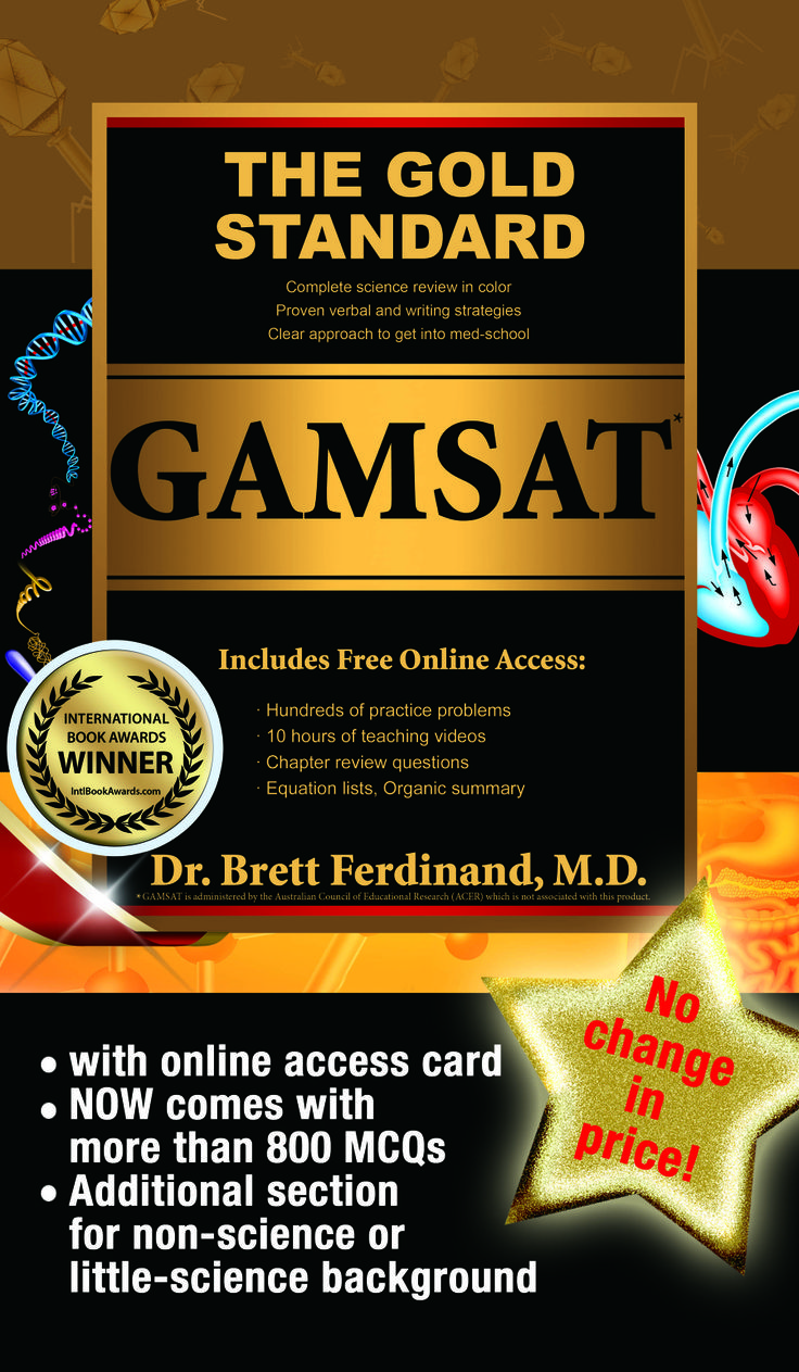 The Gold Standard GAMSAT textbook now comes with over 800 practice questions plus 10 hours access to science review videos - both ONLINE! Purchase from the UK (http://www.gamsatpreparationcourses.co.uk/#gamsatbook), Australia (www.gamsat-prep.com) or Ireland (http://www.gamsatpreparationcoursesireland.ie/index.html#gamsatbook)