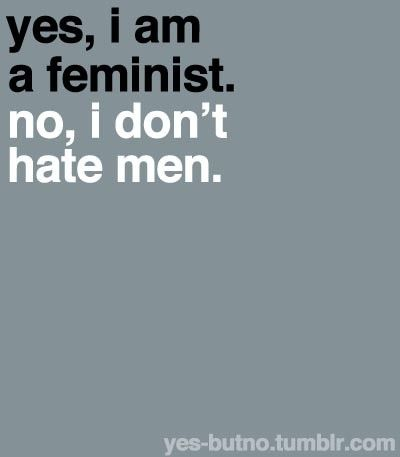 """Yes, I am a feminist. No, I don't hate men.""    [click on this image to find a short video, which explores popular misconceptions about feminists]"
