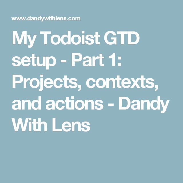 My Todoist GTD setup - Part 1: Projects, contexts, and actions - Dandy With Lens