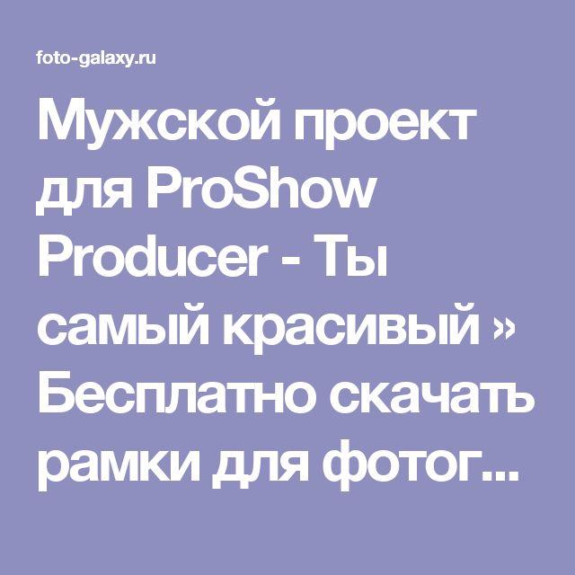 Мужской проект для ProShow Producer - Ты самый красивый » Бесплатно скачать рамки для фотографий,клипарт,шрифты,шаблоны для Photoshop,костюмы,рамки для фотошопа,обои,фоторамки,DVD обложки,футажи,свадебные футажи,детские футажи,школьные футажи,видеоредакторы,видеоуроки,скрап-наборы
