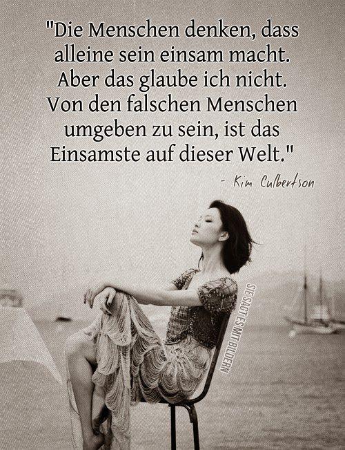 Die Menschen denken, dass alleine sein einsam macht, aber das glaube ich nicht. Von den falschen Menschen umgeben zu sein, ist das Einsamste auf dieser Welt. - Kim Culbertson