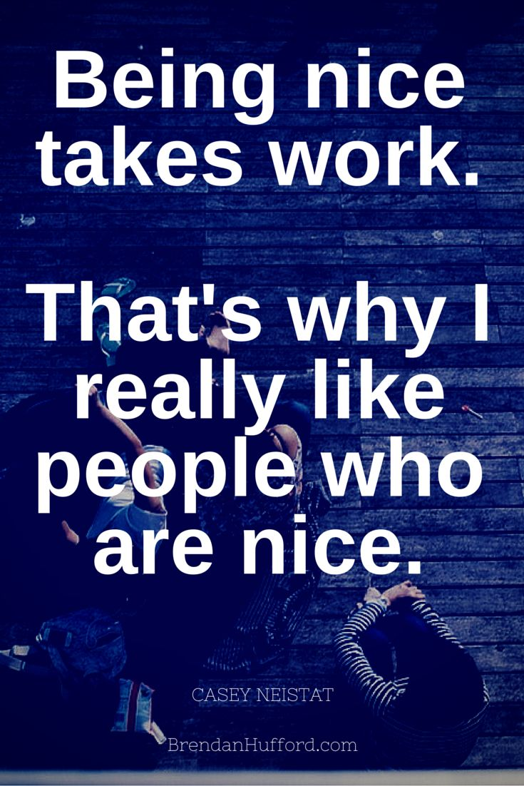 Being nice takes work.  That's why I really like people who are nice. - Casey Neistat http://hustleheart.co/entrepreneur-quotes-casey-neistat-lewis-howes/