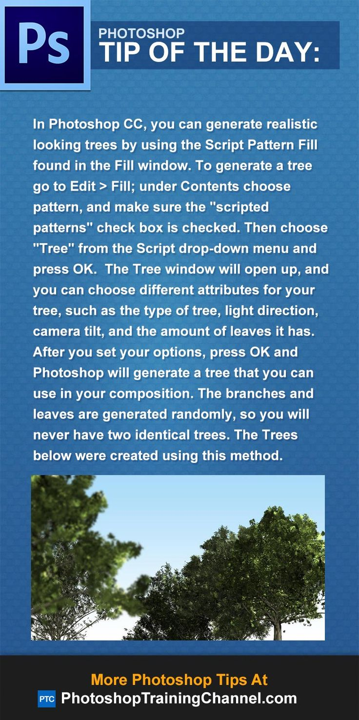 In Photoshop CC, you can generate realistic looking trees by using the Script Pattern Fill found in the Fill window. To generate a tree go to Edit > Fill, under Contents choose pattern, and make sure the 'scripted patterns' check box is checked. Then choose 'Tree' from the Script drop-down menu and press OK.  The Tree window will open up, and you can choose different attributes for your tree. After you set your options, press OK and Photoshop will generate a tree that you can use in your…