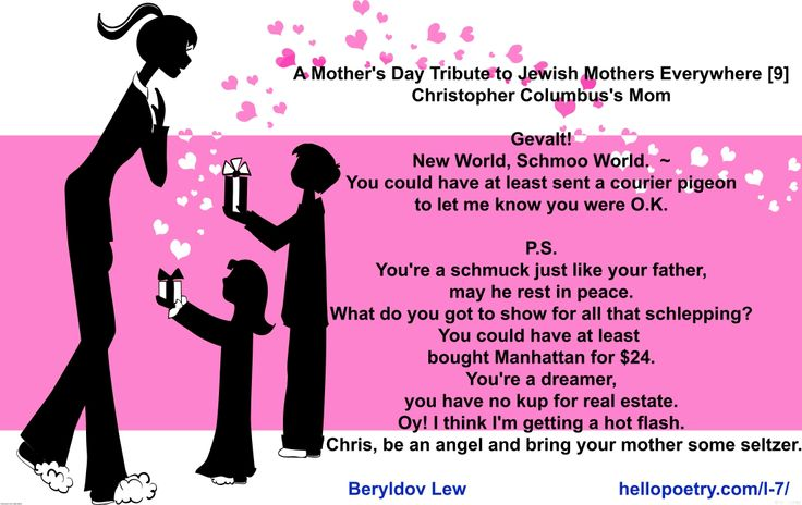 A Mother's Day Tribute to Jewish Mothers  Gevalt! New World, Schmoo World.  ~ You could have at least sent a courier pigeon to let me know you were O.K.  P.S. You're a schmuck just like your father, may he rest in peace. What do you got to show for all that schlepping? You could have at least  bought Manhattan for $24. You're a dreamer, you have no kup for real estate. Oy! I think I'm getting a hot flash. Chris, be an angel and bring your mother some seltzer.