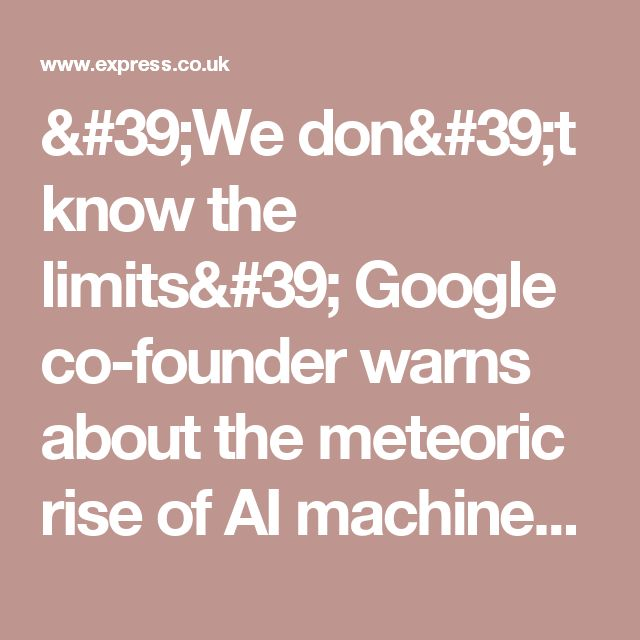 'We don't know the limits' Google co-founder warns about the meteoric rise of AI machines | Science | News | Daily Express
