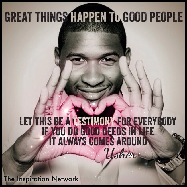 """Good things happen to good people. Let this be a testimony for everybody. If you do good deeds in life, it always comes around."" ~Usher #quote"