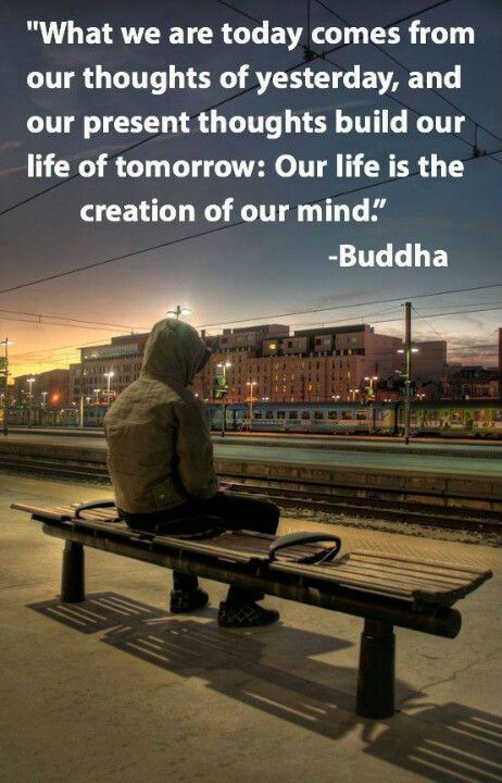 """""""What we are today comes from our thoughts of yesterday, and our present thoughts build our life of tomorrow.  Our life is the creation of our mind."""" ~ Buddha"""
