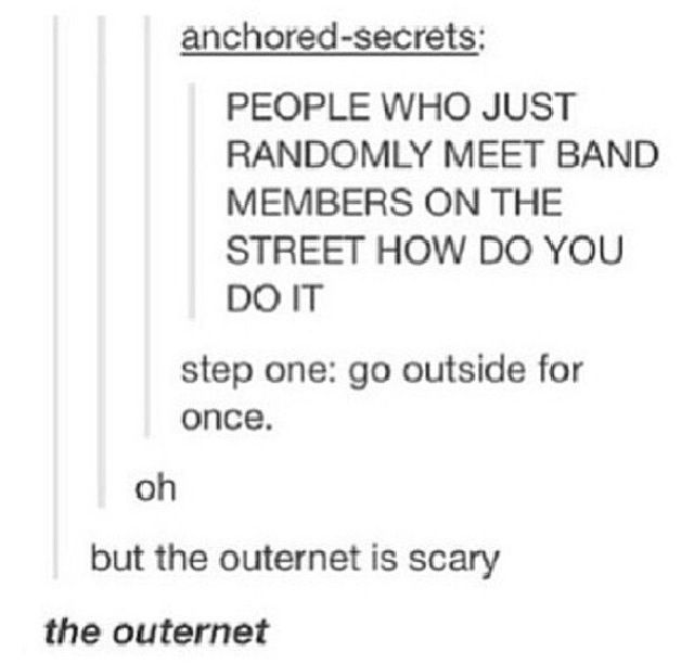 But the outernet is scary. <<< this is probably my favorite tumblr post