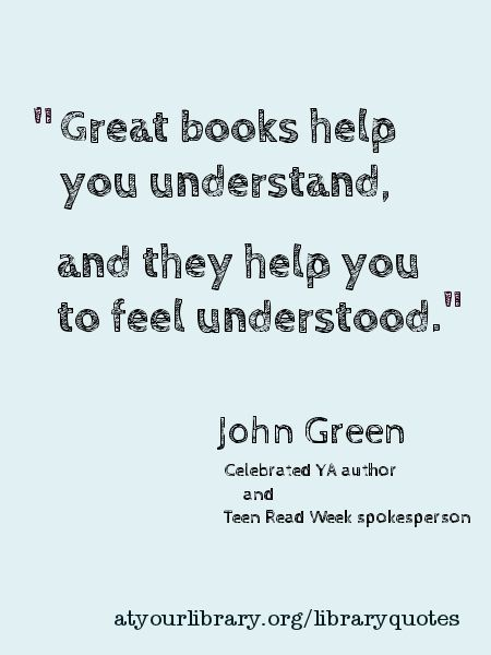 """Great books help you understand. and they help you to feel understood."" -- John Green"