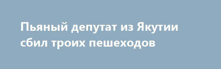 Пьяный депутат из Якутии сбил троих пешеходов https://apral.ru/2017/09/08/pyanyj-deputat-iz-yakutii-sbil-troih-peshehodov.html  В Якутии пьяный депутат совершил ДТП, в котором пострадали трое пешеходов. Народный избиратель сбил людей, так как не контролировал свою езду, один человек погиб через несколько минут. Представители ГИБДД в республике Саха (Якутия) сообщили о шокирующем ДТП в регионе, участниками которого стали трое пешеходов. Николай Румянцев, на своем автомобиле ехал по…