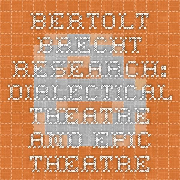 Bertolt Brecht Research: Dialectical Theatre and Epic Theatre