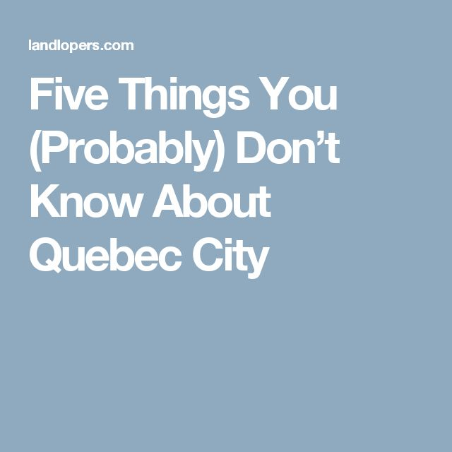 Five Things You (Probably) Don't Know About Quebec City
