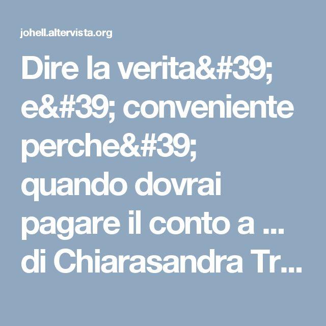 Dire la verita' e' conveniente perche' quando dovrai pagare il conto a ... di Chiarasandra Trevisan