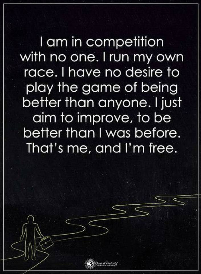 Quotes I am in competition with no one. I run my own race. I have no desire to play the game of being better than anyone. I just aim to improve, to be better than I was before. That's me, and I am free.
