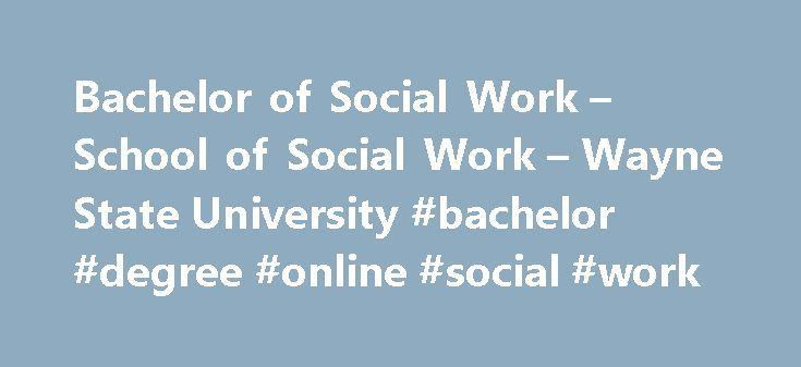 Bachelor of Social Work – School of Social Work – Wayne State University #bachelor #degree #online #social #work http://cheap.nef2.com/bachelor-of-social-work-school-of-social-work-wayne-state-university-bachelor-degree-online-social-work/  # Bachelor of Social Work The Bachelor of Social Work (BSW ) degree program prepares students for entry-level practice in social work. Ranked number one by the Gourman Report since 1995, the curriculum in the BSW program is strong in class and in field…