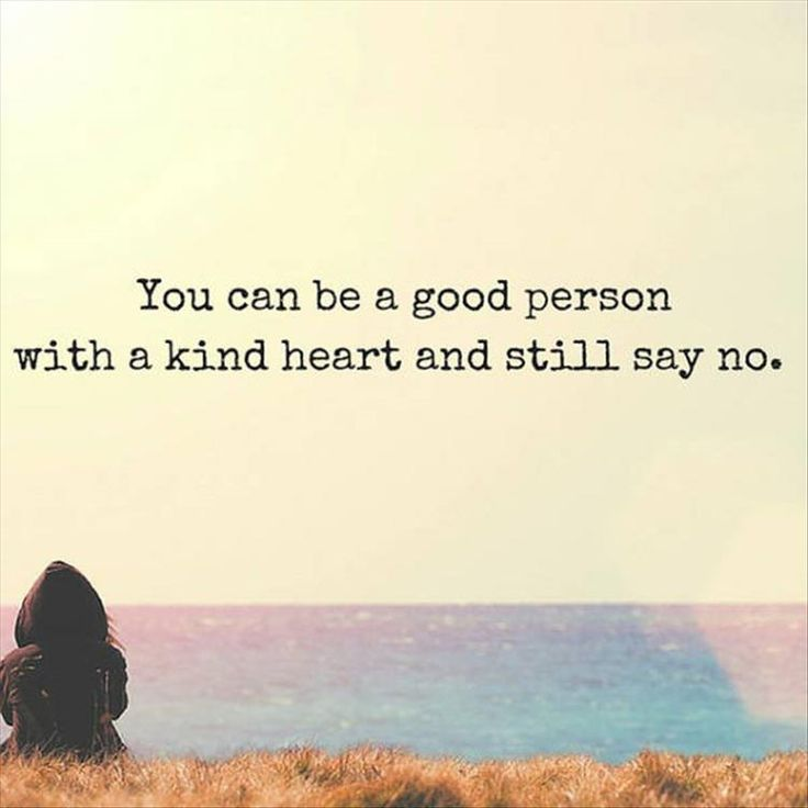 You can be good person with a kind heart and still say no.