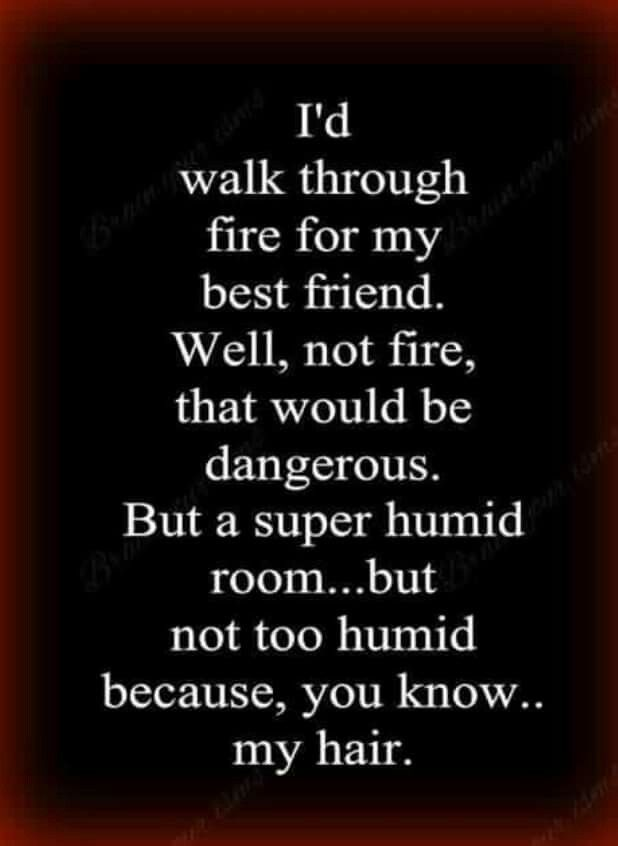 Best Friend Weird Quotes: I'd Walk Through A Fire For My Best Friend. Well, Maybe