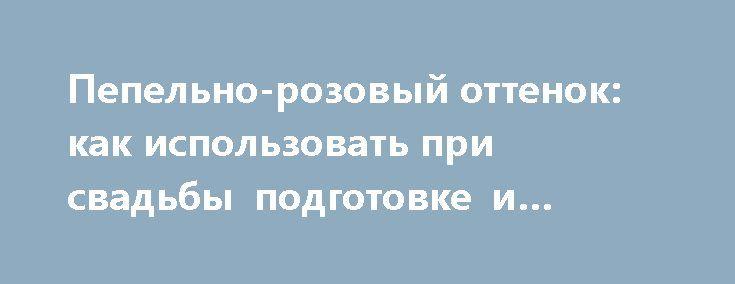 Пепельно-розовый оттенок: как использовать при свадьбы подготовке и проведении? http://aleksandrafuks.ru/  Образ невесты – то, что не дает спокойно спать и является постоянным предметом волнений. То, как невеста будет выглядеть в этот счастливейший день, во многом определит и то, как она будет себя чувствовать. Это же, в свою очередь, влияет на настроение и общую атмосферу праздника. Именно поэтому к данному вопросу принято подходить с такой тщательностью…