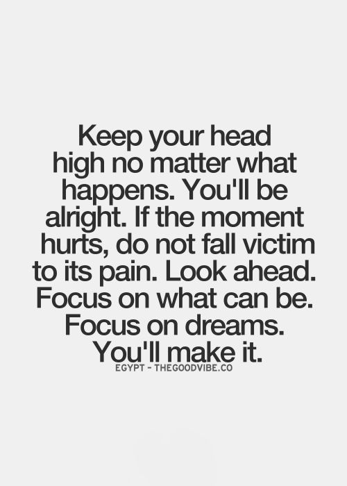 Keep your head high no matter what happens. You'll be alright. If the moment hurts, do not fall victim to its pain. Look ahead. Focus on what can be. Focus on dreams. You'll make it.