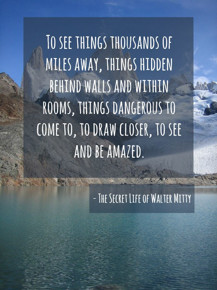 Quote from The Secret Life of Walter Mitty---the quote im going to try and live by