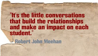 """It's the little conversations that build the relationships and make an impact on each student."" Robert John Meehan"