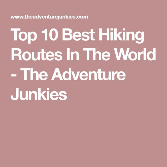 Top 10 Best Hiking Routes In The World - The Adventure Junkies