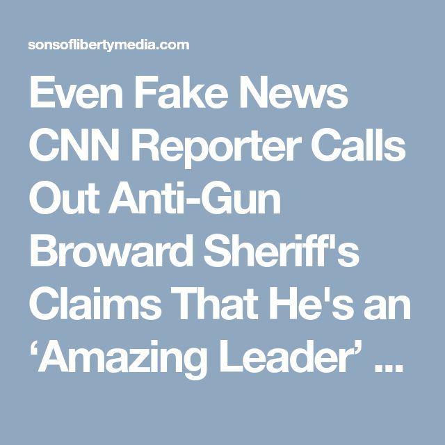 Even Fake News CNN Reporter Calls Out Anti-Gun Broward Sheriff's Claims That He's an 'Amazing Leader' » Sons of Liberty Media