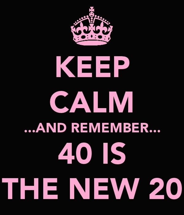Since I'll be turning 40 on February 29th, I think I need to keep this in mind.  Not looking forward to leaving my thirties and hitting the next decade. :/