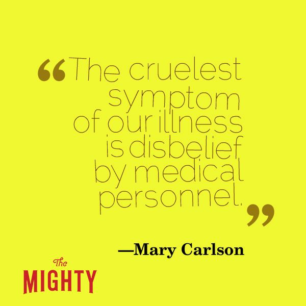 """A quote from Mary Carlson that says, """"The cruelest symptom of our illness is disbelief by medical personnel."""""""