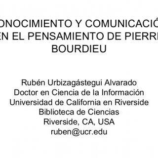 CONOCIMIENTO Y COMUNICACIÓN EN EL PENSAMIENTO DE PIERRE BOURDIEU Rubén Urbizagástegui Alvarado Doctor en Ciencia de la Información Universidad de California. http://slidehot.com/resources/conocimiento-y-comunicacion-en-el-pensamiento-de-pierre-bourdieu.47100/