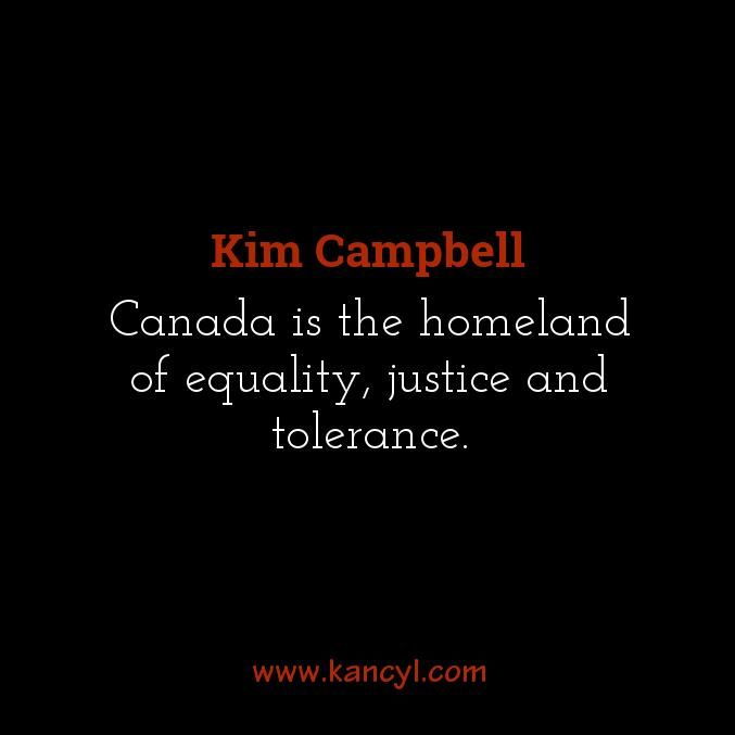 """Canada is the homeland of equality, justice and tolerance."", Kim Campbell"