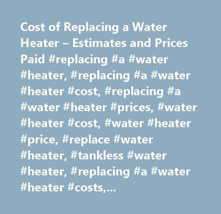Cost of Replacing a Water Heater – Estimates and Prices Paid #replacing #a #water #heater, #replacing #a #water #heater #cost, #replacing #a #water #heater #prices, #water #heater #cost, #water #heater #price, #replace #water #heater, #tankless #water #heater, #replacing #a #water #heater #costs, #replacing #a #water #heater #price, #cost #of #replacing #a #water #heater,how #much #replacing #a #water #heater #cost, #average #cost #replacing #a #water #heater…
