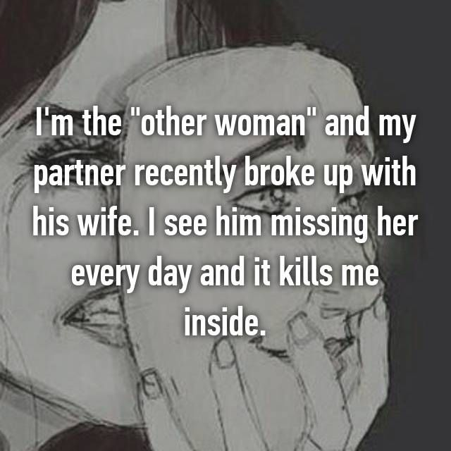 I M The Other Woman And My Partner Recently Broke Up With His Wife I See Him Missing Her Every Da Other Woman Quotes Whisper Confessions Women Quotes Truths