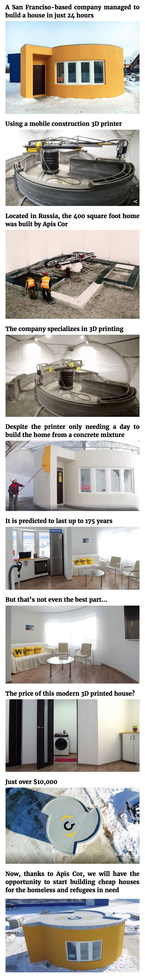 Typically, building a house takes months. Yet a San Franciso-based company managed to build one in just 24 hours. Located in Russia, the 400 square foot home was built by Apis Cor. The company specializes in 3D printing, and thanks to their mobile construction 3D printer that is capable of printing buildings, they managed to print a whole house in just 24 hours! Despite the printer only needing a day to build the home from a concrete mixture, it is predicted to last up to 175 years… But…