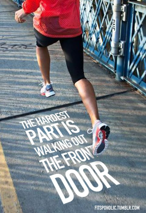 The hardest part is walking out the front door. running motivation