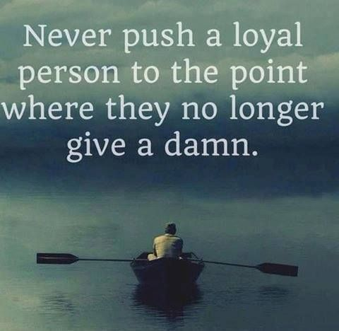 Never Push A Loyal Person To The Point Where They No Longer Give A Damn                                                                                                                                                     More