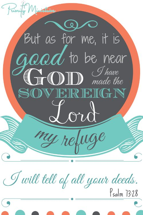 But as for me, it is good to be near God. I have made the Sovereign Lord my refuge; I will tell of all your deeds. Psalm 73:28 NIV